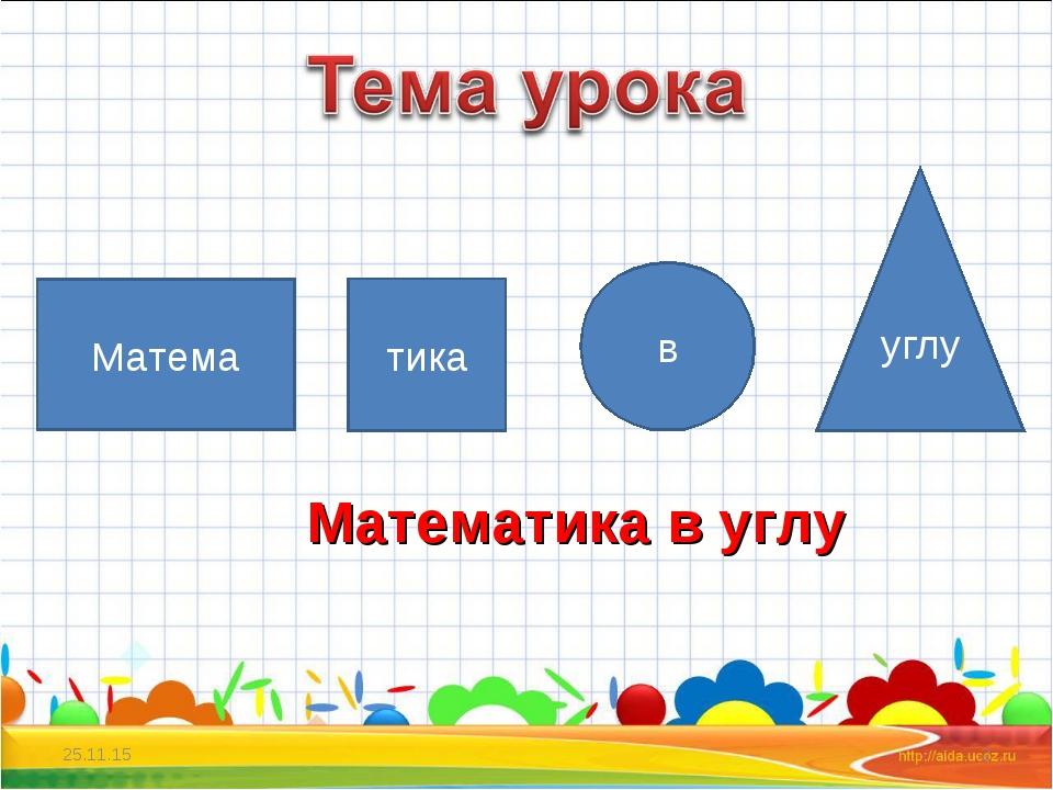 * * Матема тика в углу Математика в углу