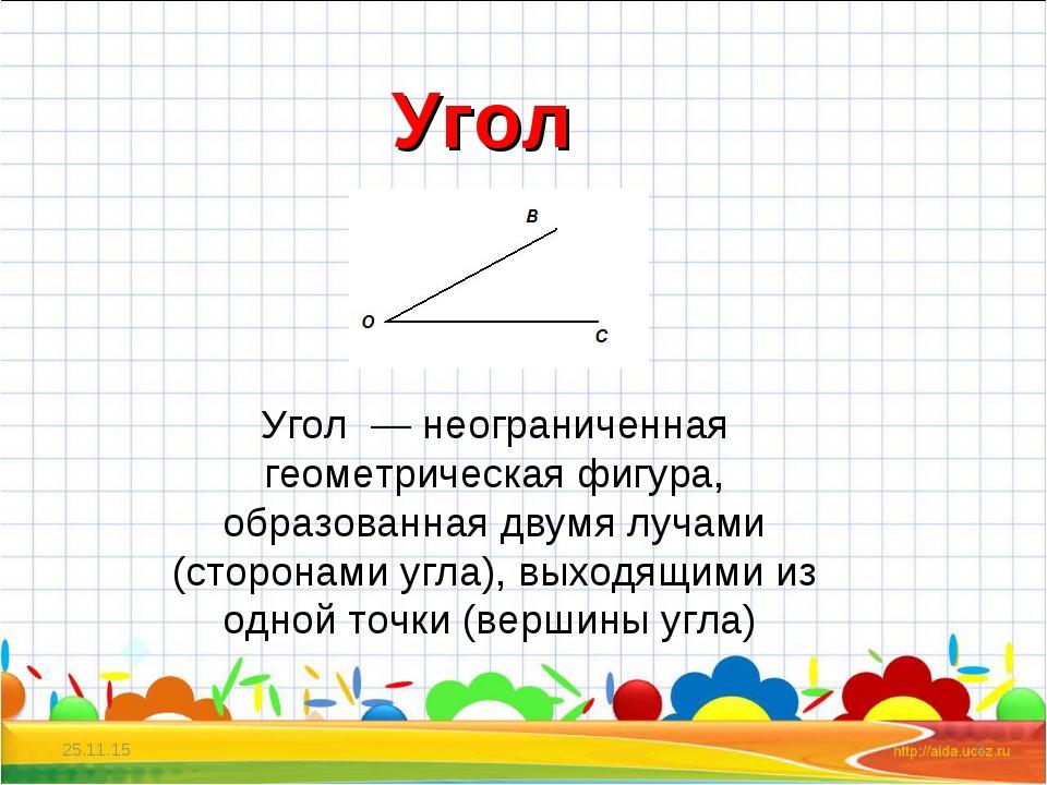 * * Угол Угол — неограниченная геометрическая фигура, образованная двумя луча...