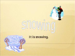It is snowing.
