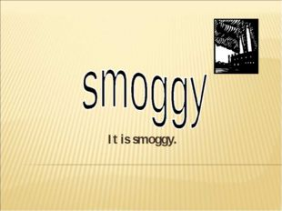 It is smoggy.