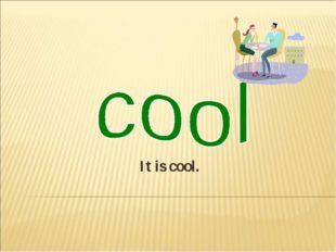 It is cool.