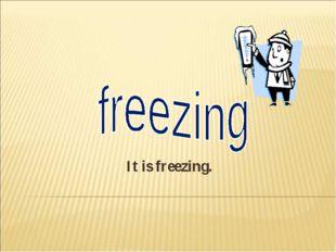 It is freezing.