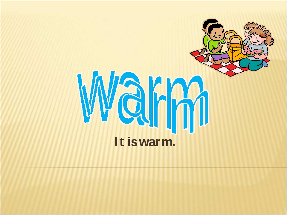 It is warm.