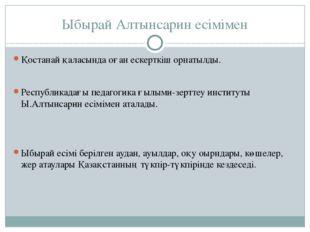 Ыбырай Алтынсарин есімімен Қостанай қаласында оған ескерткіш орнатылды. Респу