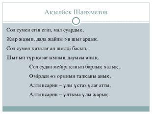 Ақылбек Шаяхметов Сол сумен егін егіп, мал суардық, Жыр жазып, дала жайлы ән