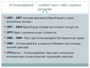 Алтынсариннің қызметі мен өмірі туралы даталар: 1850 – 1857жылдар арасында О