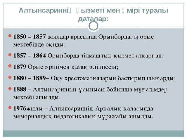 Алтынсариннің қызметі мен өмірі туралы даталар: 1850 – 1857жылдар арасында О...
