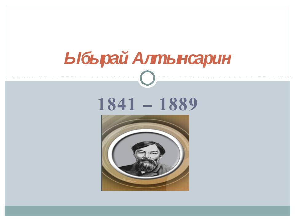 1841 – 1889 Ыбырай Алтынсарин