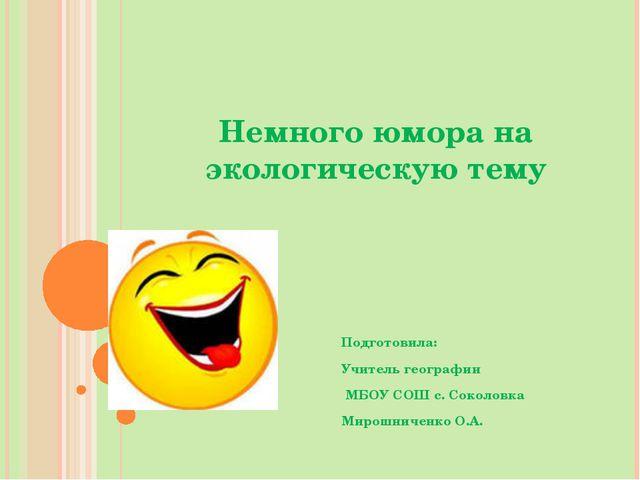 Немного юмора на экологическую тему Подготовила: Учитель географии МБОУ СОШ с...