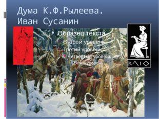 Дума К.Ф.Рылеева. Иван Сусанин Сусанна. Да, среди них был мой кузен Кондратий