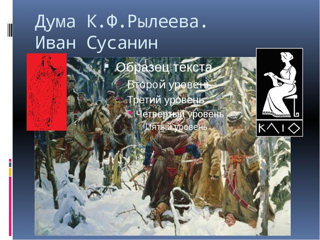 Дума К.Ф.Рылеева. Иван Сусанин Сусанна. Да, среди них был мой кузен Кондратий...