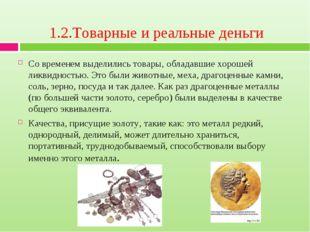 1.2.Товарные и реальные деньги Со временем выделились товары, обладавшие хоро
