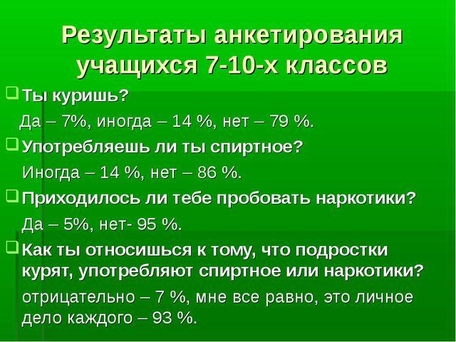 Результаты анкетирования учащихся 7-10-х классов Ты куришь? Да – 7%, иногда –...