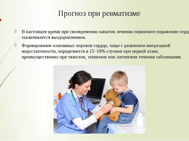 Прогноз при ревматизме В настоящее время при своевременно начатом лечении пер...