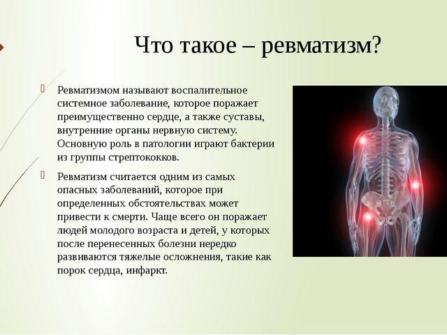 Что такое – ревматизм? Ревматизмом называют воспалительное системное заболева...