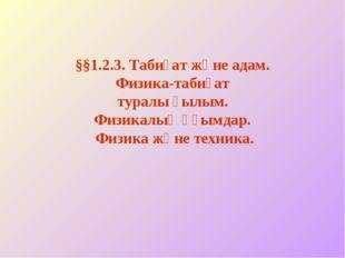 §§1.2.3. Табиғат және адам. Физика-табиғат туралы ғылым. Физикалық ұғымдар. Ф