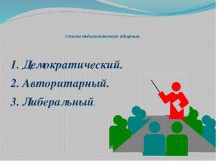 Стили педагогического общения. 1. Демократический. 2. Авторитарный. 3. Либера