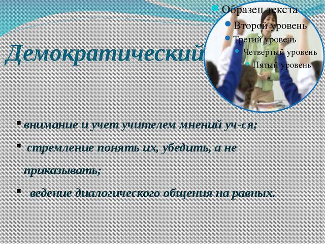 Демократический внимание и учет учителем мнений уч-ся; стремление понять их,...