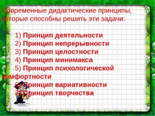 Современные дидактические принципы, которые способны решить эти задачи: 1) П