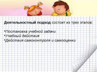 Деятельностный подход состоит из трех этапов: Постановка учебной задачи Учебн
