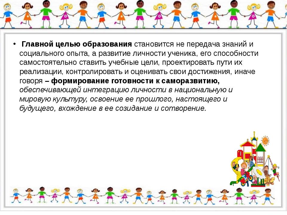 Главной целью образования становится не передача знаний и социального опыта,...