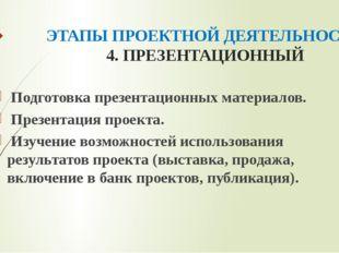 ЭТАПЫ ПРОЕКТНОЙ ДЕЯТЕЛЬНОСТИ 4. ПРЕЗЕНТАЦИОННЫЙ Подготовка презентационных ма