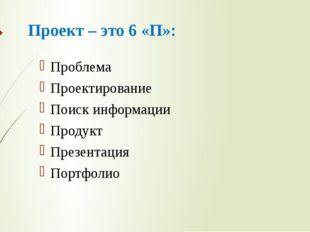 Проект – это 6 «П»: Проблема Проектирование Поиск информации Продукт Презента