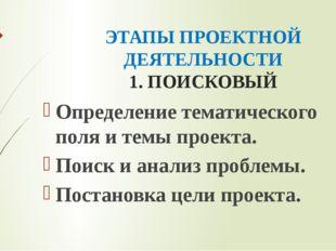ЭТАПЫ ПРОЕКТНОЙ ДЕЯТЕЛЬНОСТИ 1. ПОИСКОВЫЙ Определение тематического поля и те
