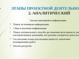 ЭТАПЫ ПРОЕКТНОЙ ДЕЯТЕЛЬНОСТИ 2. АНАЛИТИЧЕСКИЙ Анализ имеющейся информации П