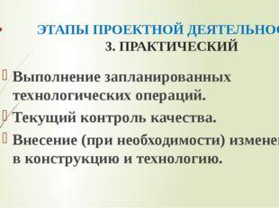ЭТАПЫ ПРОЕКТНОЙ ДЕЯТЕЛЬНОСТИ 3. ПРАКТИЧЕСКИЙ Выполнение запланированных техно