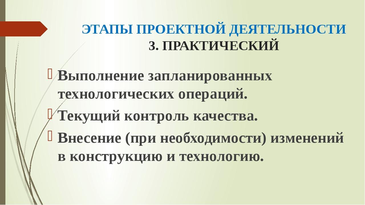 ЭТАПЫ ПРОЕКТНОЙ ДЕЯТЕЛЬНОСТИ 3. ПРАКТИЧЕСКИЙ Выполнение запланированных техно...