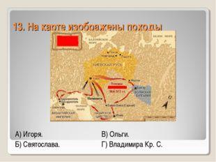 13. На карте изображены походы А) Игоря.В) Ольги. Б) Святослава.Г) Влади
