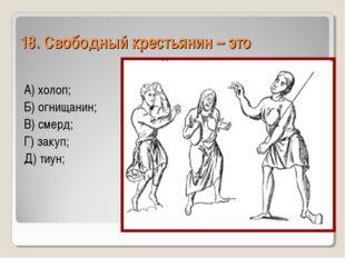 18. Свободный крестьянин – это А) холоп; Б) огнищанин; В) смерд; Г) закуп; Д)