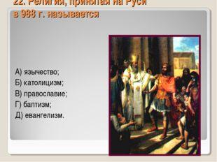 22. Религия, принятая на Руси в 988 г. называется А) язычество; Б) католицизм