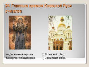 24. Главным храмом Киевской Руси считался А) Десятинная церковь.В) Успенский