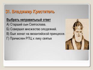 31. Владимир Креститель Выбрать неправильный ответ А) Старший сын Святослава.