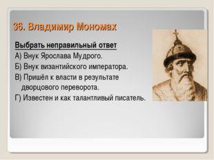 36. Владимир Мономах Выбрать неправильный ответ А) Внук Ярослава Мудрого. Б)