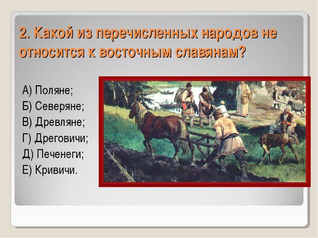 2. Какой из перечисленных народов не относится к восточным славянам? А) Полян...