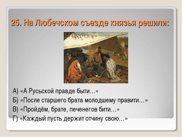25. На Любечском съезде князья решили: А) «А Русьской правде быти…» Б) «После...