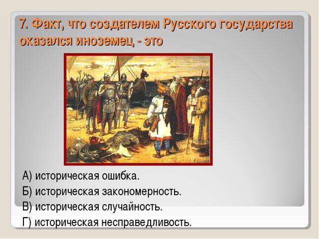 7. Факт, что создателем Русского государства оказался иноземец - это А) истор...