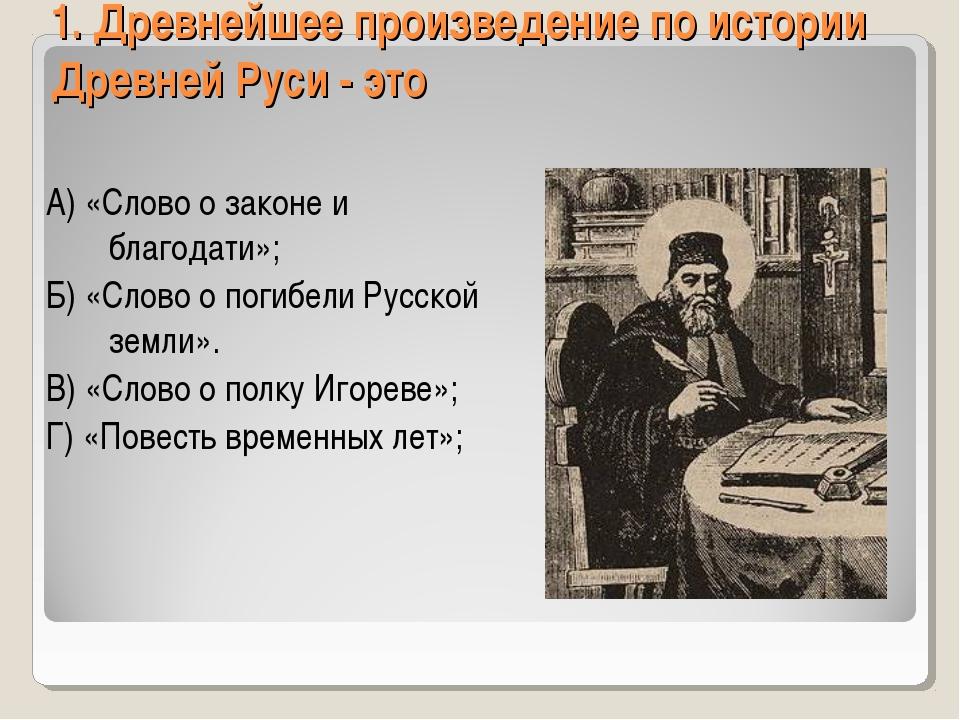 1. Древнейшее произведение по истории Древней Руси - это А) «Слово о законе и...