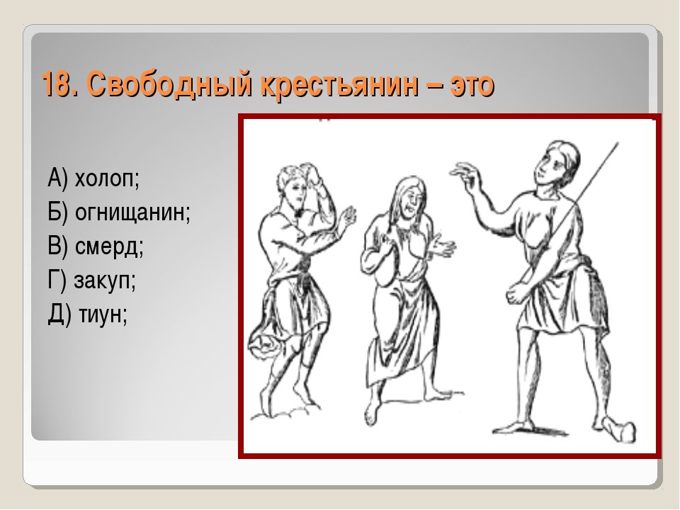 18. Свободный крестьянин – это А) холоп; Б) огнищанин; В) смерд; Г) закуп; Д)...