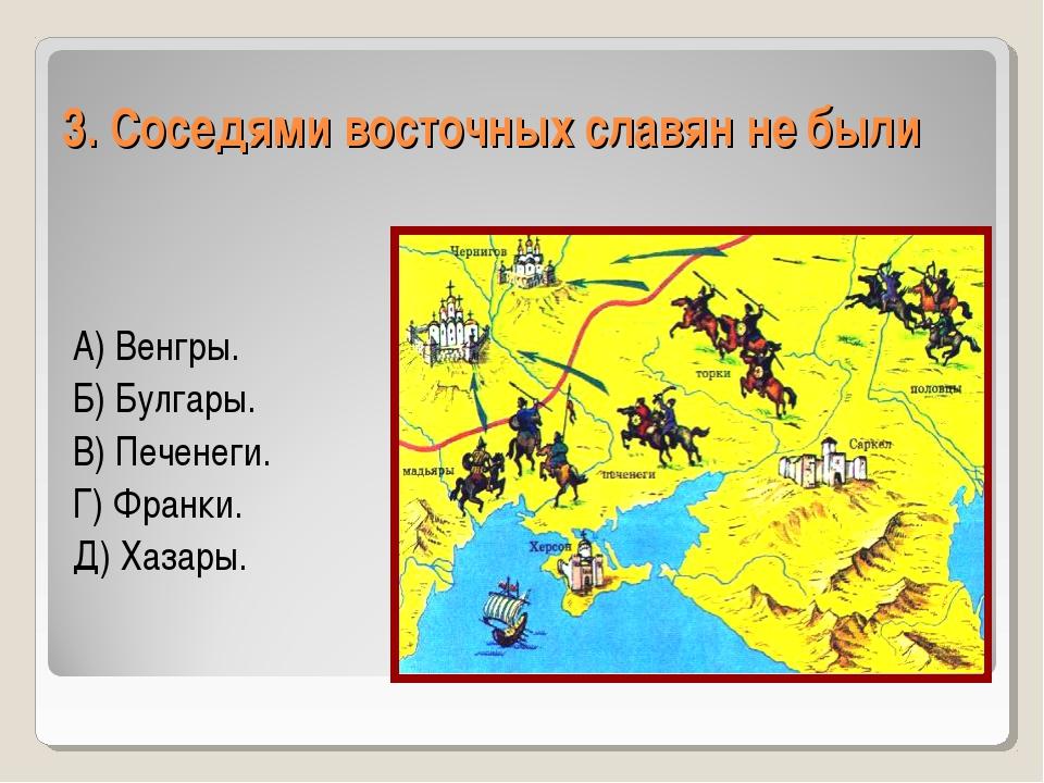 3. Соседями восточных славян не были А) Венгры. Б) Булгары. В) Печенеги. Г) Ф...