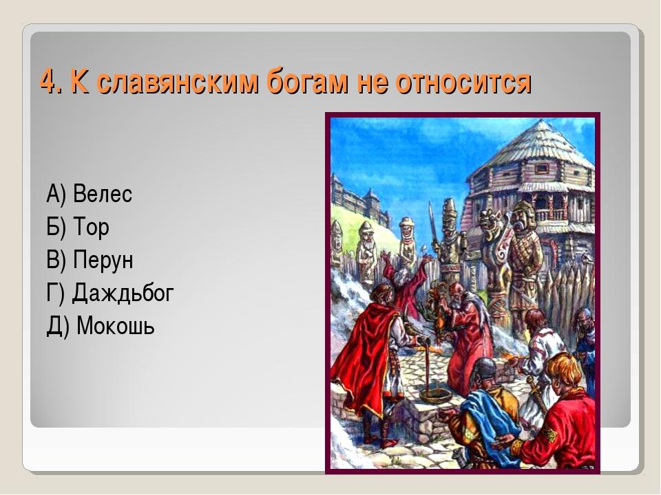 4. К славянским богам не относится А) Велес Б) Тор В) Перун Г) Даждьбог Д) Мо...