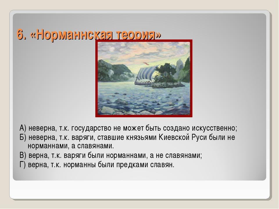6. «Норманнская теория» А) неверна, т.к. государство не может быть создано ис...