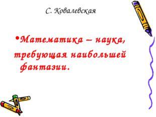 С. Ковалевская Математика – наука, требующая наибольшей фантазии.