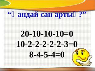 """""""Қандай сан артық?"""" 20-10-10-10=0 10-2-2-2-2-2-3=0 8-4-5-4=0"""