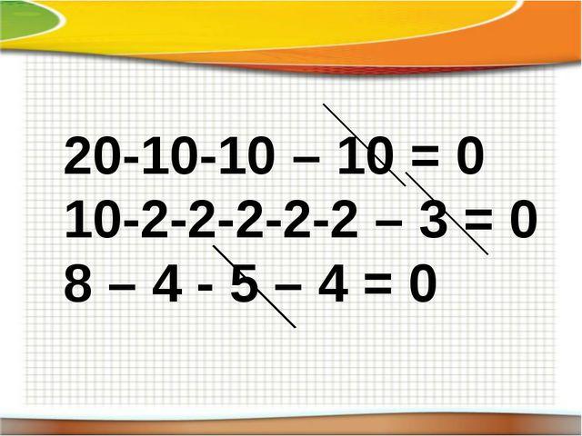 20-10-10 – 10 = 0 10-2-2-2-2-2 – 3 = 0 8 – 4 - 5 – 4 = 0
