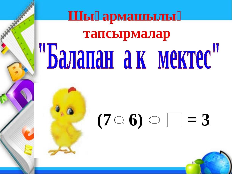 Шығармашылық тапсырмалар (7 6) = 3