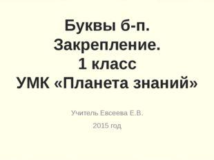 Буквы б-п. Закрепление. 1 класс УМК «Планета знаний» Учитель Евсеева Е.В. 201